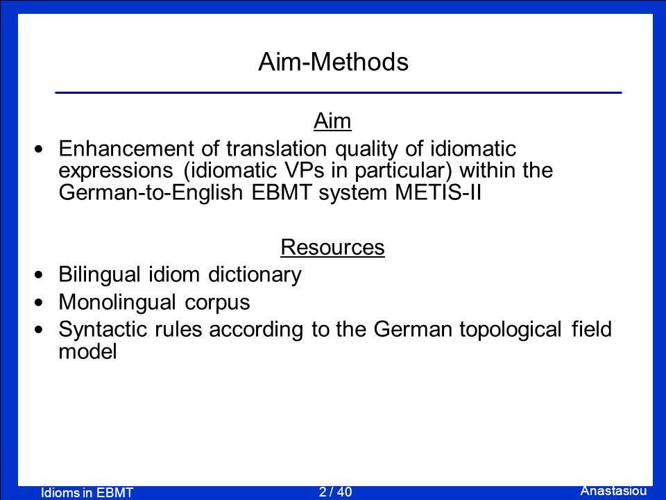 2 / 40 Anastasiou Idioms in EBMT Aim-Methods Aim Enhancement of translation quality of idiomatic expressions (idiomatic VPs in particular) within the