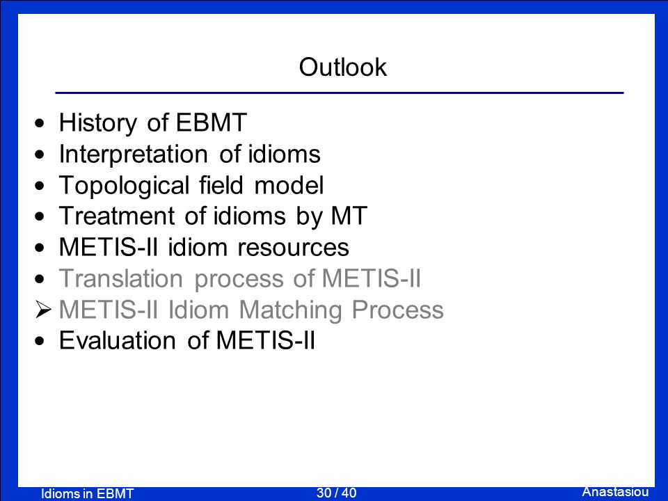 30 / 40 Anastasiou Idioms in EBMT Outlook History of EBMT Interpretation of idioms Topological field model Treatment of idioms by MT METIS-II idiom re