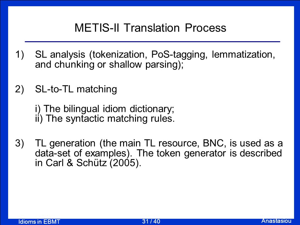 31 / 40 Anastasiou Idioms in EBMT METIS-II Translation Process 1) SL analysis (tokenization, PoS-tagging, lemmatization, and chunking or shallow parsi