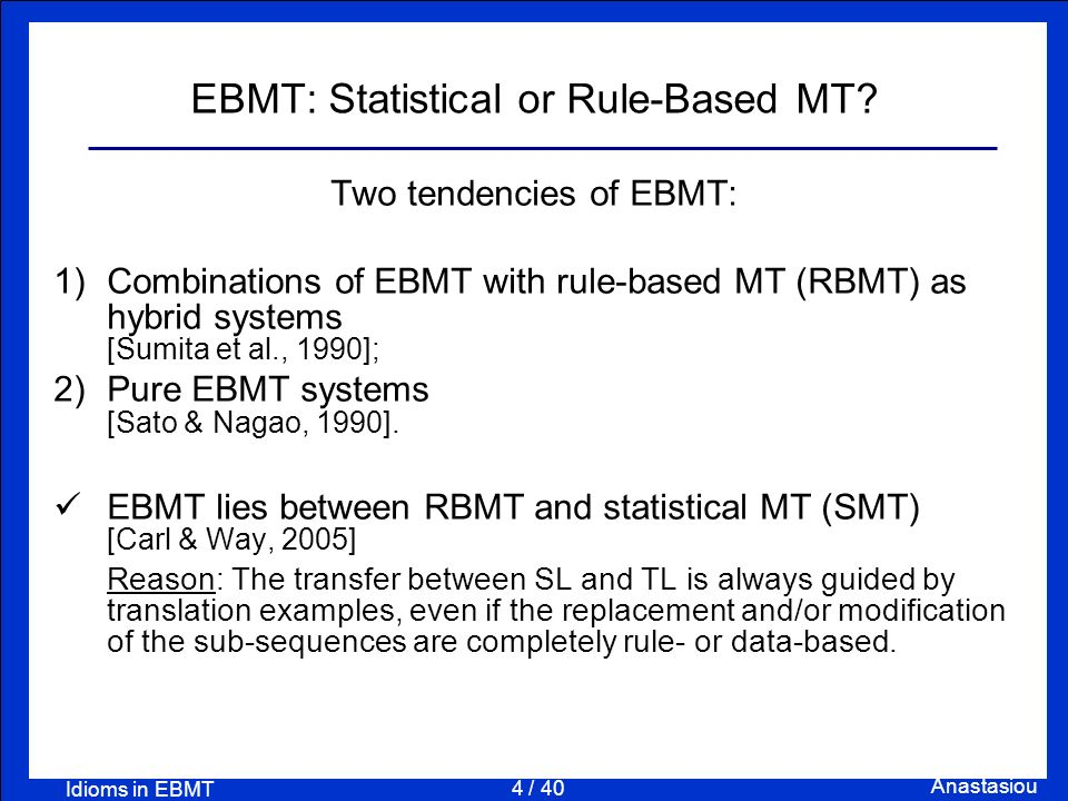 4 / 40 Anastasiou Idioms in EBMT EBMT: Statistical or Rule-Based MT? Two tendencies of EBMT: 1) Combinations of EBMT with rule-based MT (RBMT) as hybr