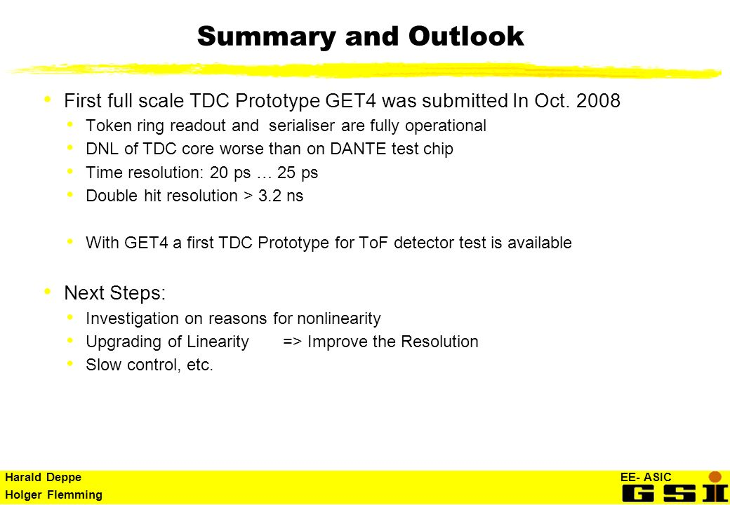 Harald Deppe EE- ASIC Holger Flemming Summary and Outlook First full scale TDC Prototype GET4 was submitted In Oct. 2008 Token ring readout and serial