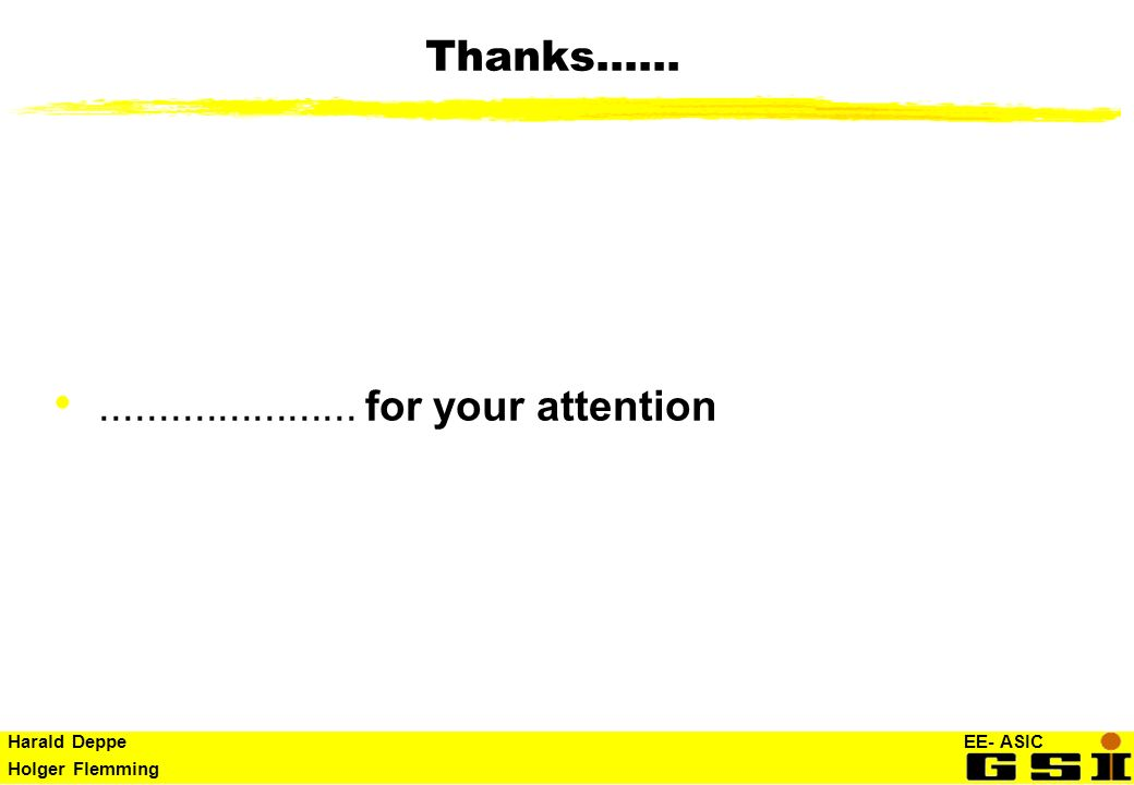 Harald Deppe EE- ASIC Holger Flemming Thanks............................ for your attention
