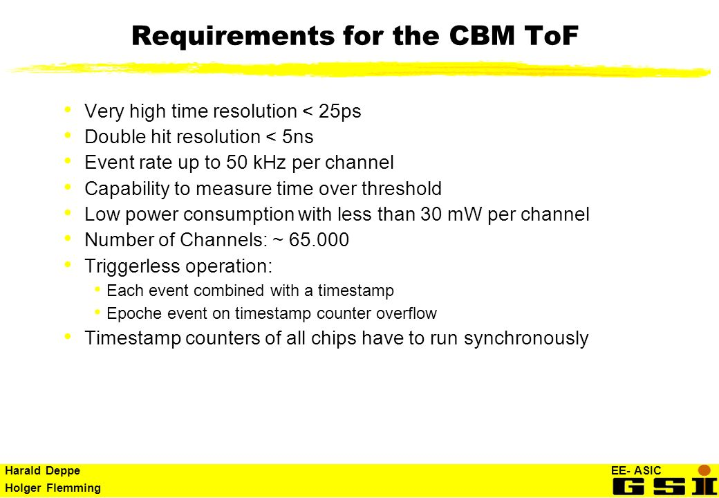 Harald Deppe EE- ASIC Holger Flemming Requirements for the CBM ToF Very high time resolution < 25ps Double hit resolution < 5ns Event rate up to 50 kH