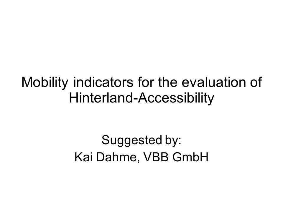 Mobility indicators for the evaluation of Hinterland-Accessibility Suggested by: Kai Dahme, VBB GmbH