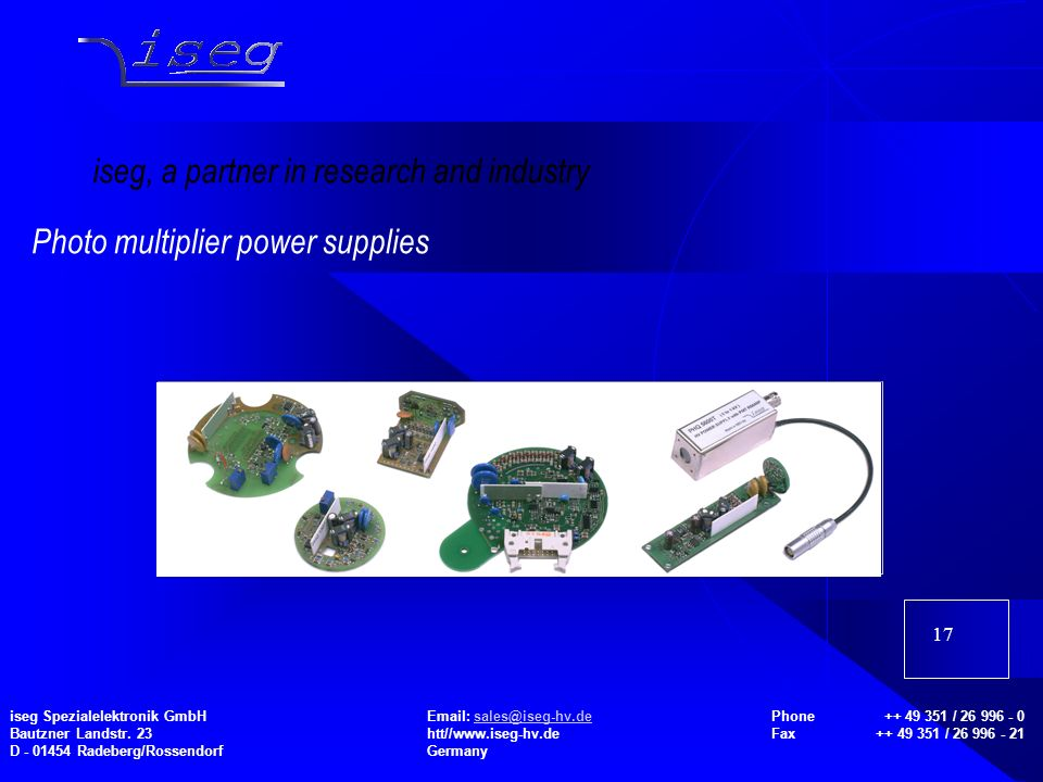 17 Photo multiplier power supplies iseg, a partner in research and industry iseg Spezialelektronik GmbHEmail: sales@iseg-hv.de Phone ++ 49 351 / 26 996 - 0 Bautzner Landstr.
