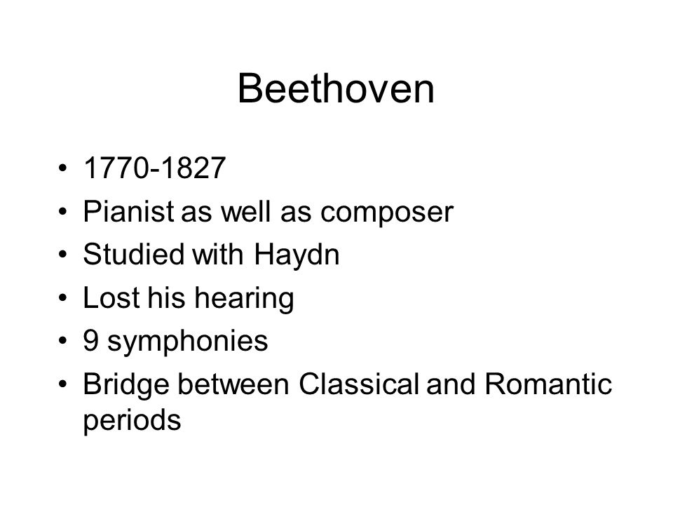 Beethoven 1770-1827 Pianist as well as composer Studied with Haydn Lost his hearing 9 symphonies Bridge between Classical and Romantic periods