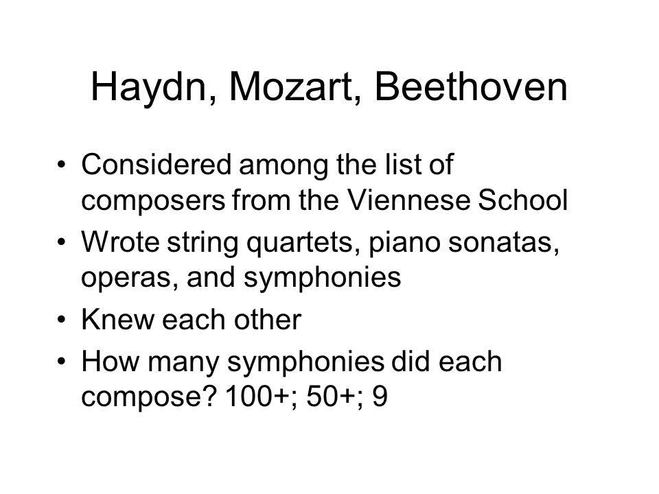 Haydn, Mozart, Beethoven Considered among the list of composers from the Viennese School Wrote string quartets, piano sonatas, operas, and symphonies