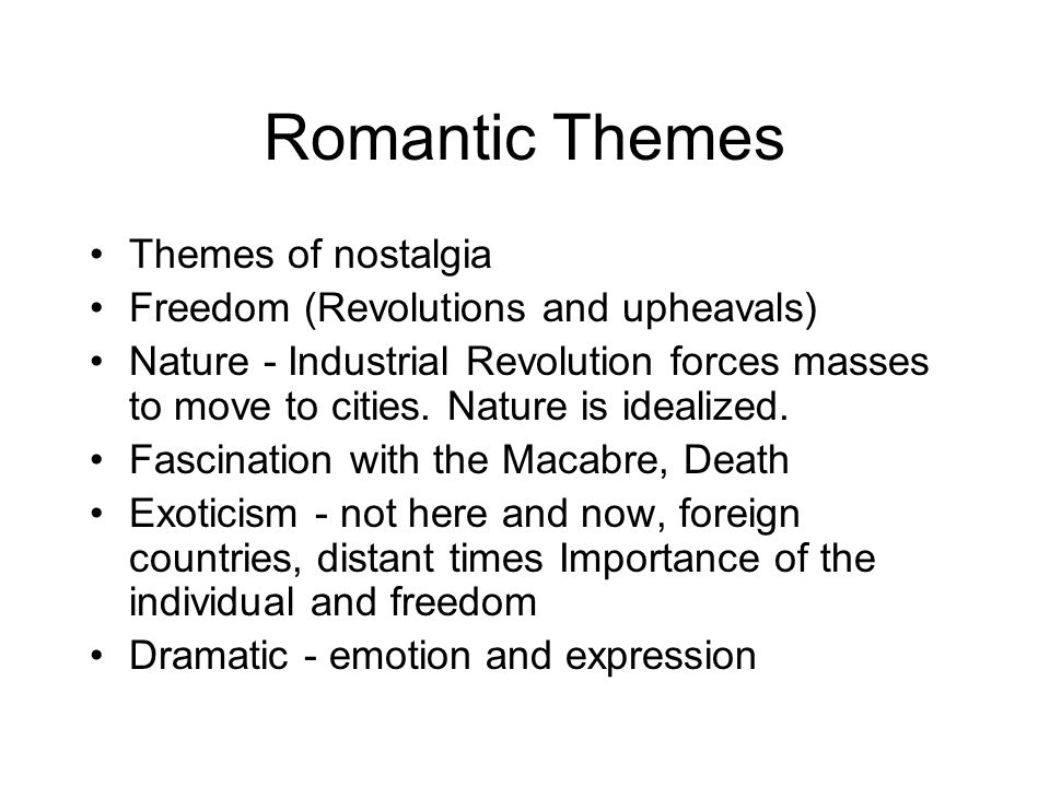 Romantic Themes Themes of nostalgia Freedom (Revolutions and upheavals) Nature - Industrial Revolution forces masses to move to cities. Nature is idea