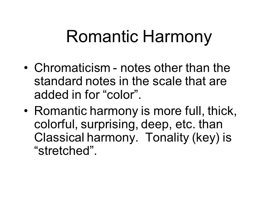 Romantic Harmony Chromaticism - notes other than the standard notes in the scale that are added in for color. Romantic harmony is more full, thick, co