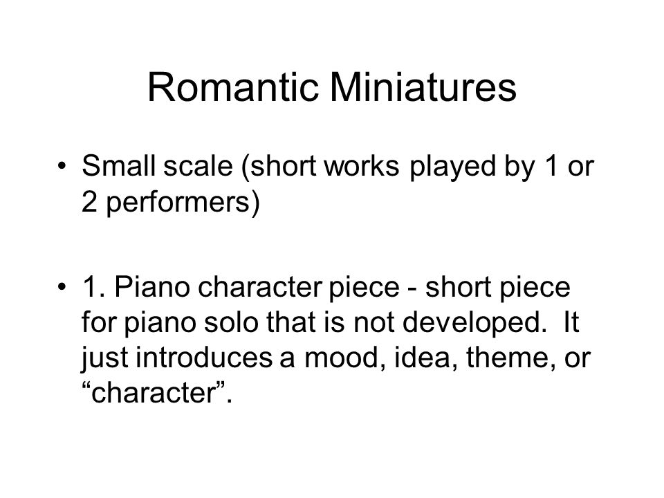 Romantic Miniatures Small scale (short works played by 1 or 2 performers) 1. Piano character piece - short piece for piano solo that is not developed.