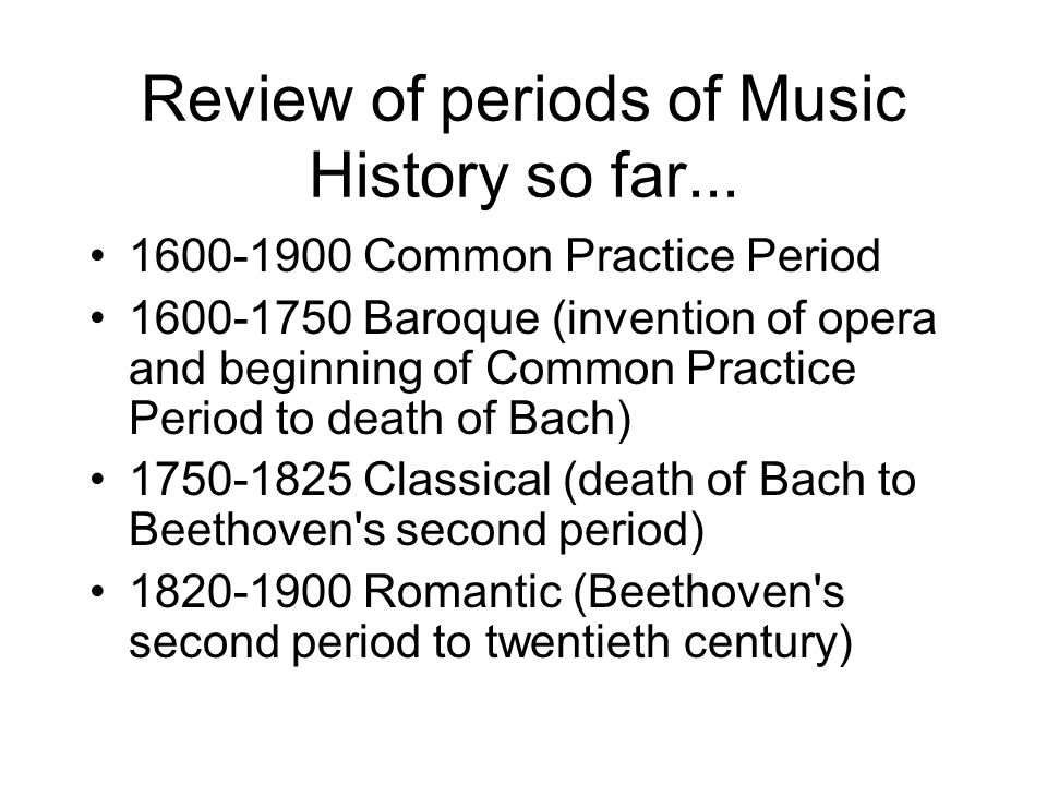 Review of periods of Music History so far... 1600-1900 Common Practice Period 1600-1750 Baroque (invention of opera and beginning of Common Practice P