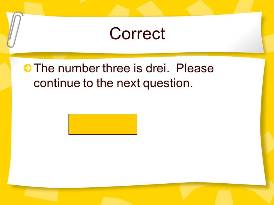 Correct The number three is drei. Please continue to the next question.