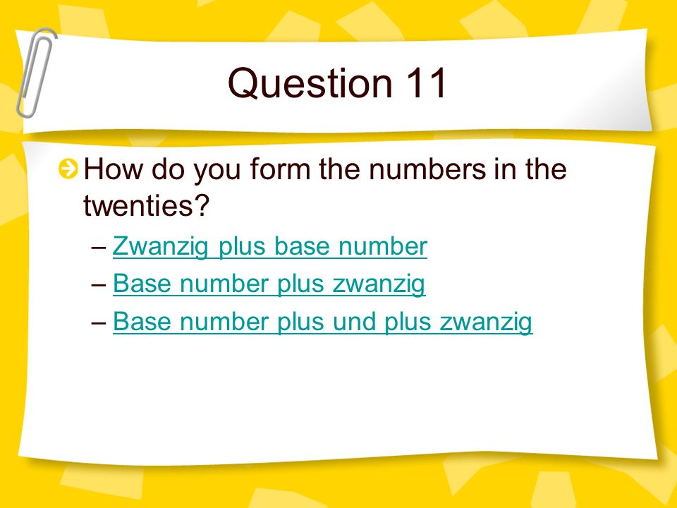 Question 11 How do you form the numbers in the twenties? –Zwanzig plus base numberZwanzig plus base number –Base number plus zwanzigBase number plus z