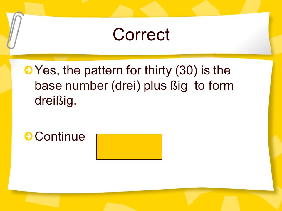 Correct Yes, the pattern for thirty (30) is the base number (drei) plus ßig to form dreißig. Continue