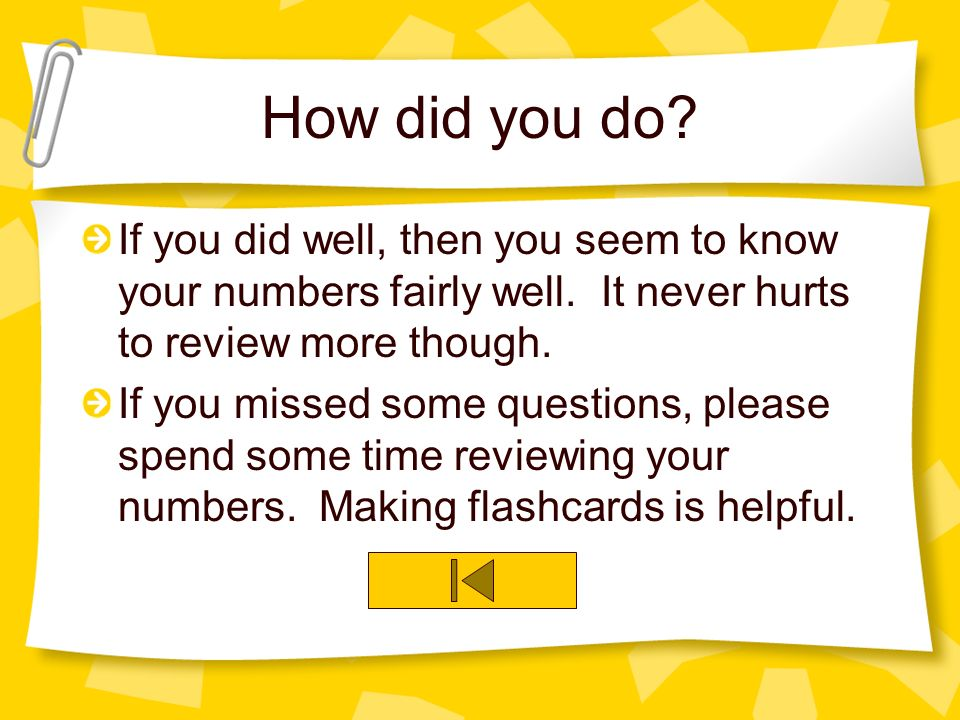 How did you do? If you did well, then you seem to know your numbers fairly well. It never hurts to review more though. If you missed some questions, p