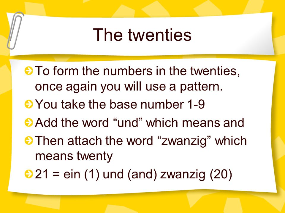 The twenties To form the numbers in the twenties, once again you will use a pattern. You take the base number 1-9 Add the word und which means and The