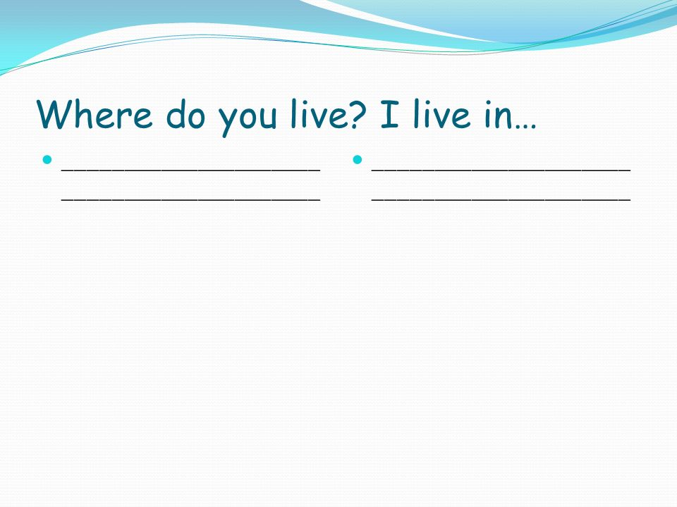 Where do you live I live in… _____________________ _____________________