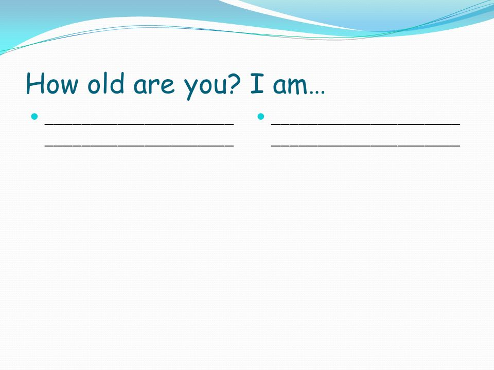 How old are you I am… _____________________ _____________________