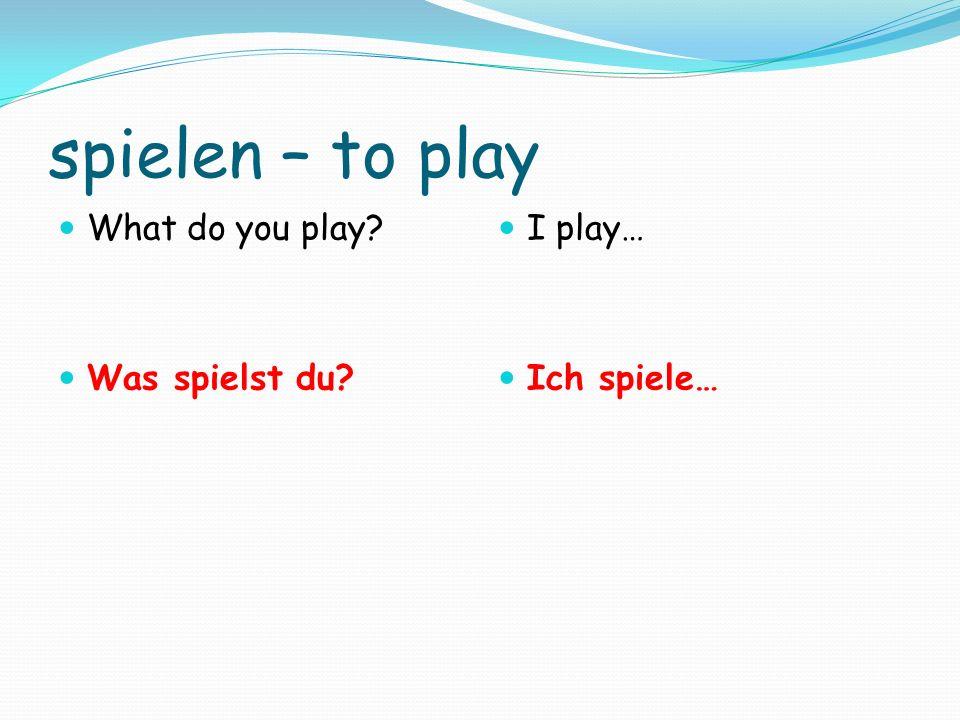 spielen – to play What do you play? Was spielst du? I play… Ich spiele…