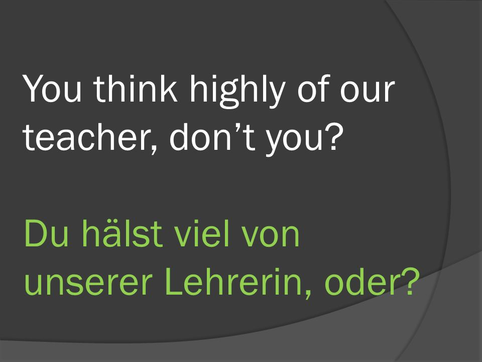 You think highly of our teacher, dont you Du hälst viel von unserer Lehrerin, oder