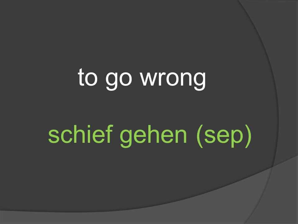 to go wrong schief gehen (sep)
