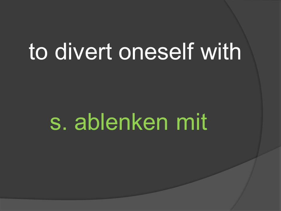 to divert oneself with s. ablenken mit