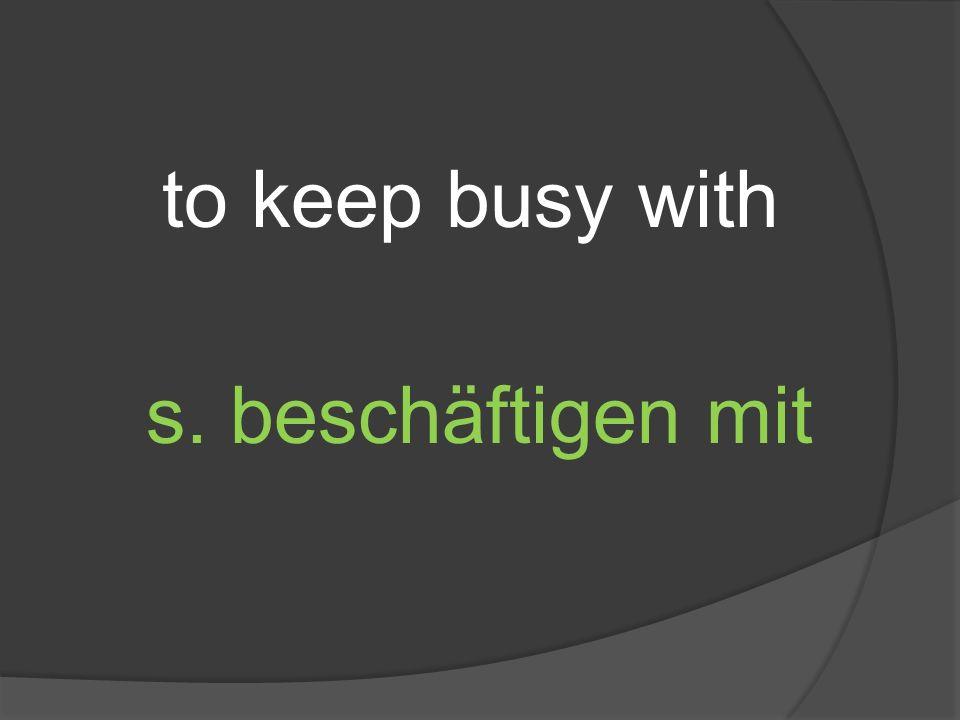 to keep busy with s. beschäftigen mit