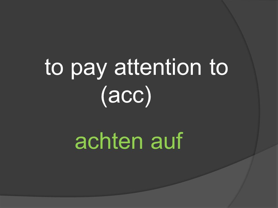 to pay attention to (acc) achten auf