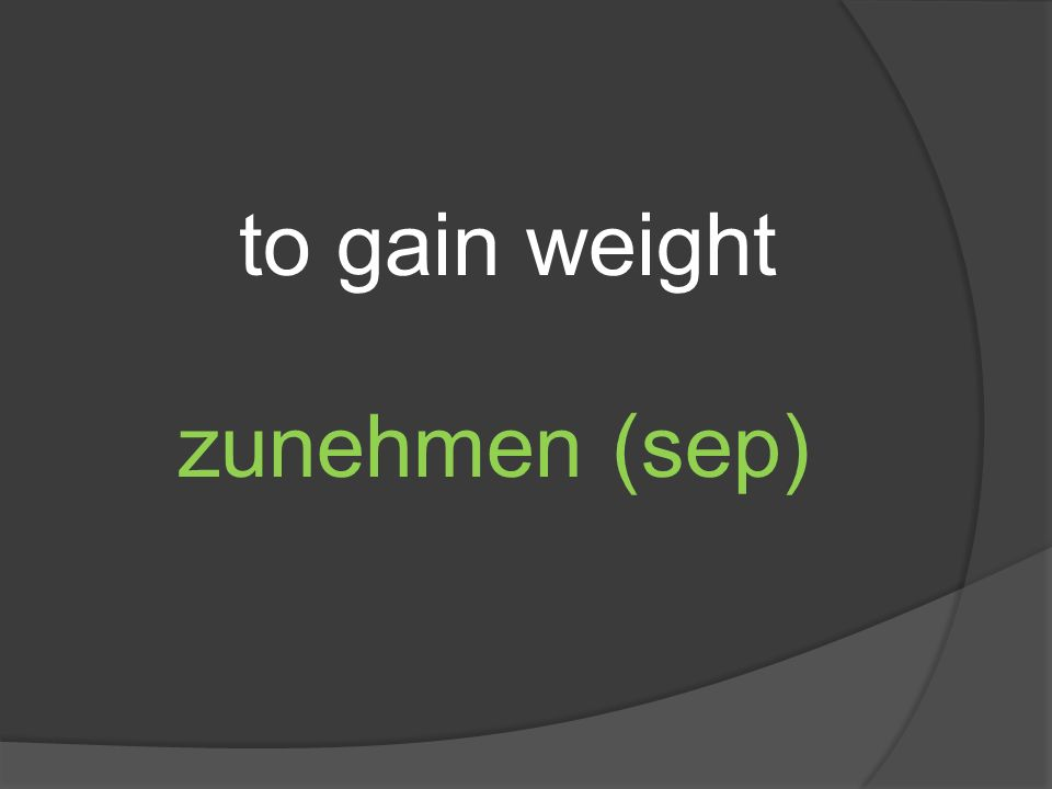 to gain weight zunehmen (sep)