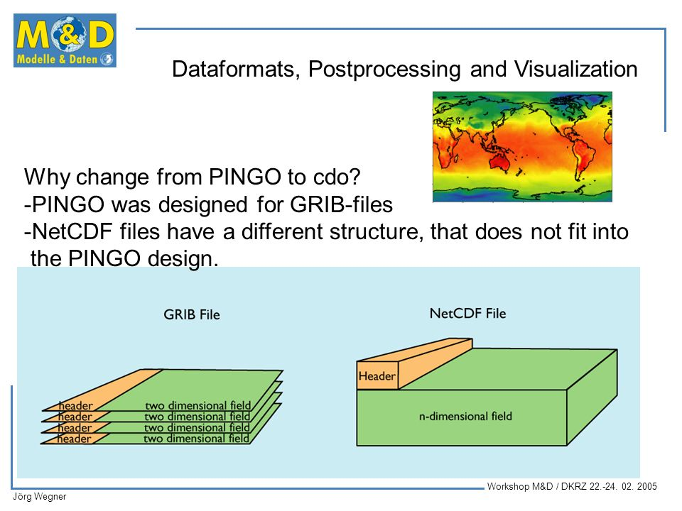Workshop M&D / DKRZ 22.-24. 02. 2005 Jörg Wegner Dataformats, Postprocessing and Visualization Why change from PINGO to cdo? -PINGO was designed for G