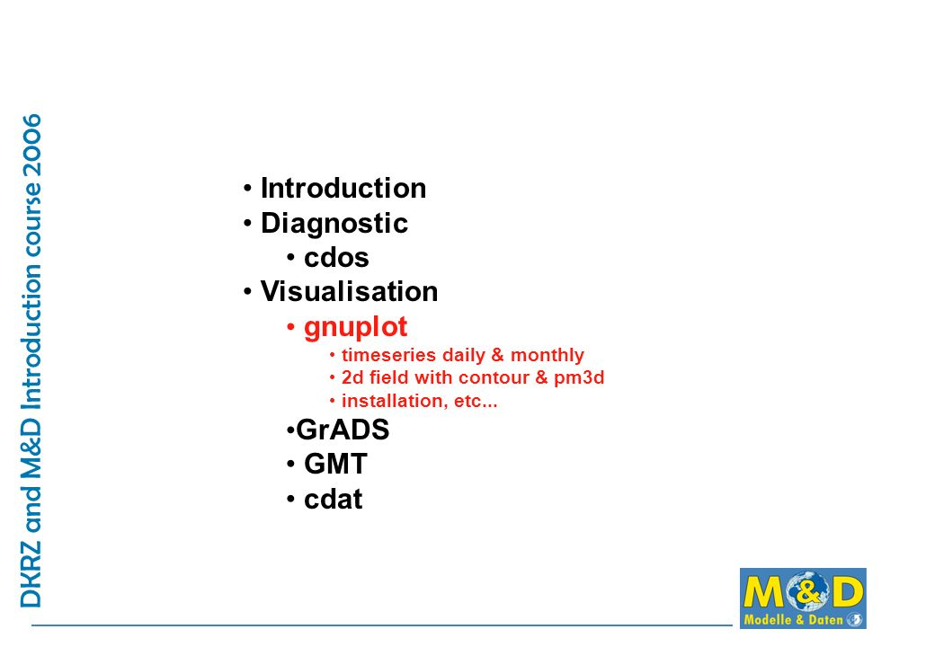 DKRZ and M&D Introduction course 2006 Introduction Diagnostic cdos Visualisation gnuplot timeseries daily & monthly 2d field with contour & pm3d installation, etc...