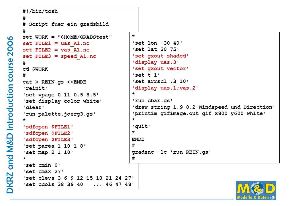 DKRZ and M&D Introduction course 2006 #!/bin/tcsh # # Script fuer ein gradsbild # set WORK = $HOME/GRADStest set FILE1 = uas_A1.nc set FILE2 = vas_A1.nc set FILE3 = speed_A1.nc # cd $WORK # cat > REIN.gs <<ENDE reinit set vpage 0 11 0.5 8.5 set display color white clear run palette.joerg3.gs * sdfopen $FILE1 sdfopen $FILE2 sdfopen $FILE3 set parea 1 10 1 8 set map 2 1 10 * set cmin 0 set cmax 27 set clevs 3 6 9 12 15 18 21 24 27 set ccols 38 39 40...