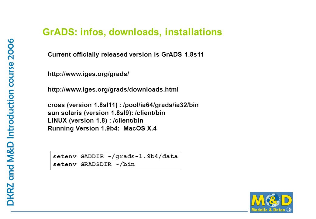 GrADS: infos, downloads, installations Current officially released version is GrADS 1.8s11 http://www.iges.org/grads/ http://www.iges.org/grads/downlo