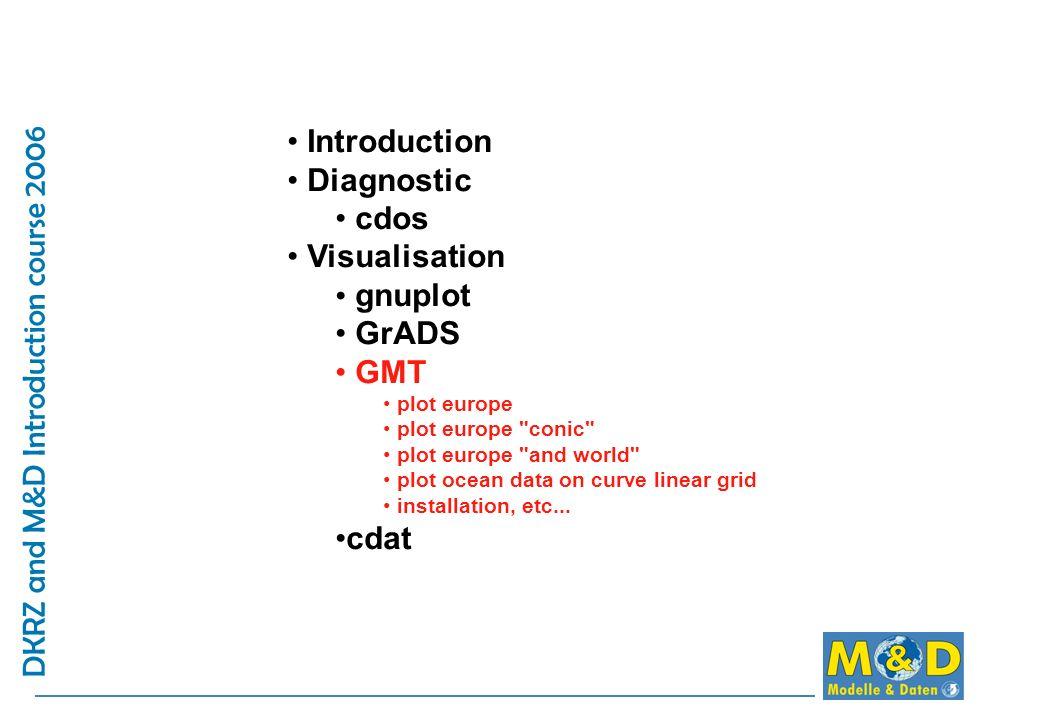 DKRZ and M&D Introduction course 2006 Introduction Diagnostic cdos Visualisation gnuplot GrADS GMT plot europe plot europe conic plot europe and world plot ocean data on curve linear grid installation, etc...