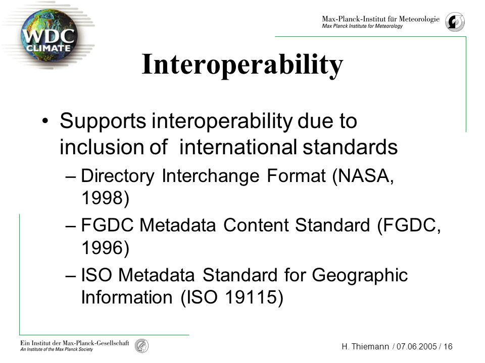 H. Thiemann / 07.06.2005 / 16 Interoperability Supports interoperability due to inclusion of international standards –Directory Interchange Format (NA