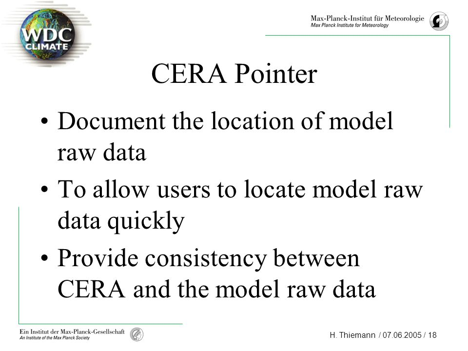 H. Thiemann / 07.06.2005 / 18 CERA Pointer Document the location of model raw data To allow users to locate model raw data quickly Provide consistency