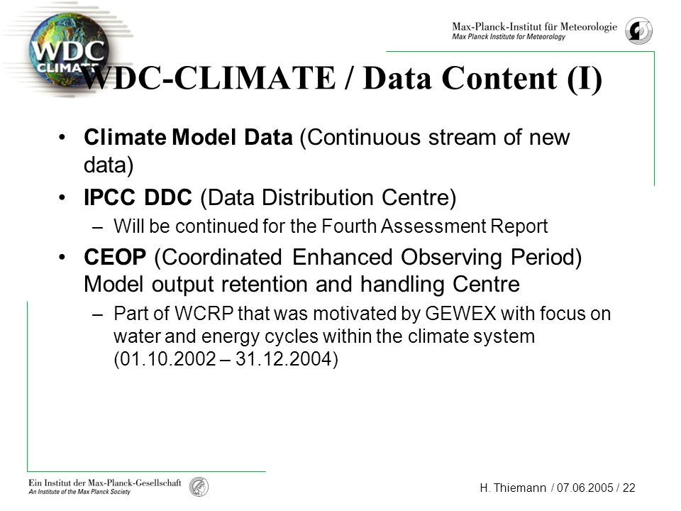 H. Thiemann / 07.06.2005 / 22 WDC-CLIMATE / Data Content (I) Climate Model Data (Continuous stream of new data) IPCC DDC (Data Distribution Centre) –W