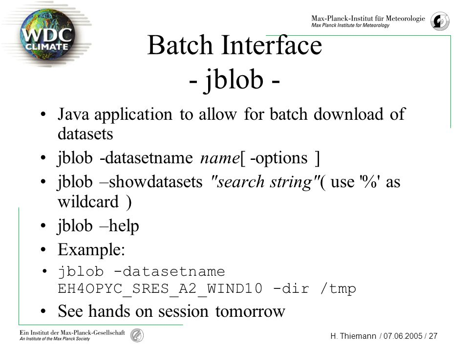H. Thiemann / 07.06.2005 / 27 Batch Interface - jblob - Java application to allow for batch download of datasets jblob -datasetname name[ -options ] j
