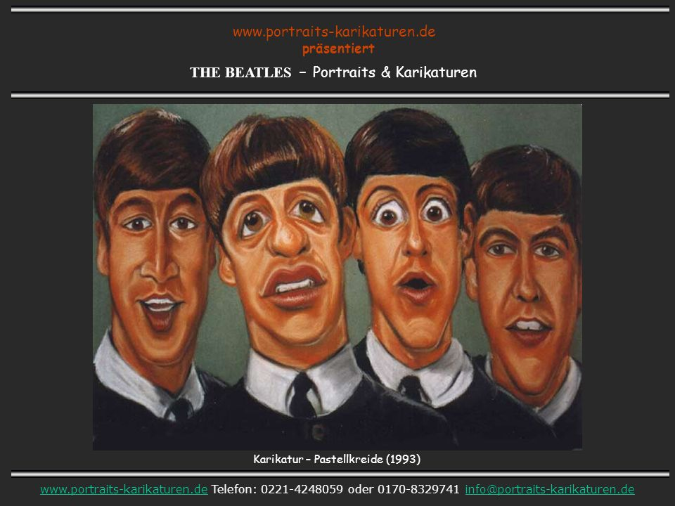 www.portraits-karikaturen.de präsentiert THE BEATLES – Portraits & Karikaturen www.portraits-karikaturen.dewww.portraits-karikaturen.de Telefon: 0221-4248059 oder 0170-8329741 info@portraits-karikaturen.deinfo@portraits-karikaturen.de Karikatur – Pastellkreide (1993)