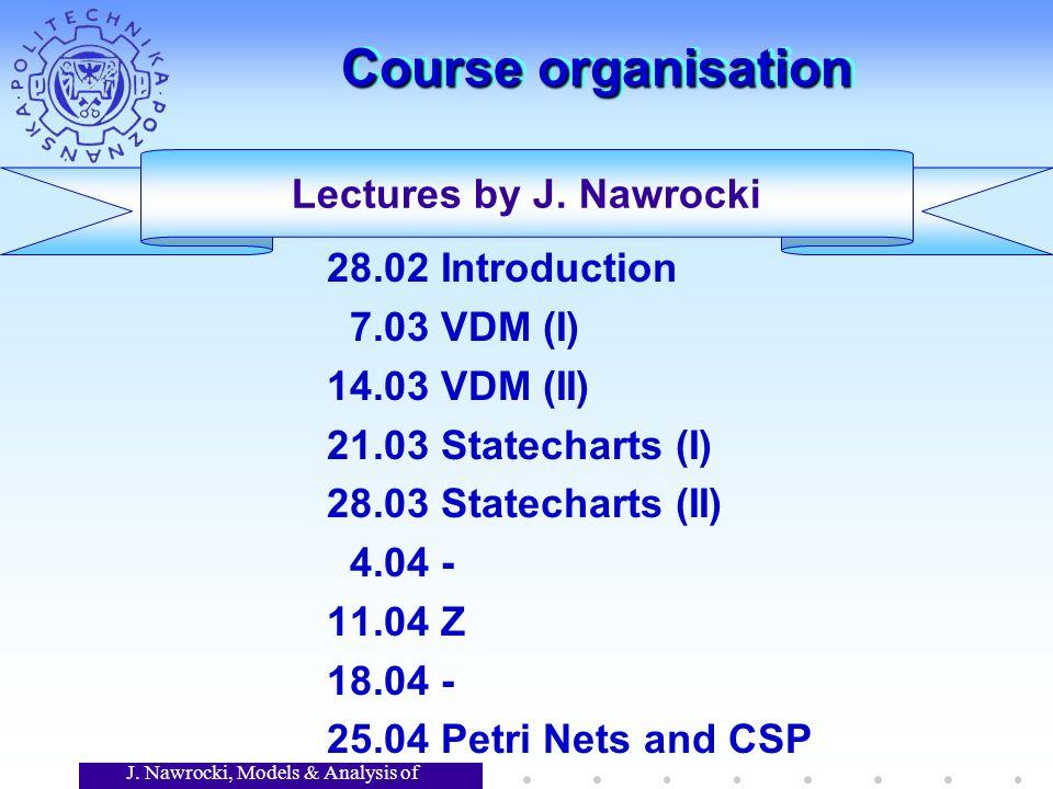 J. Nawrocki, Models & Analysis of Software Course organisation 28.02 Introduction 7.03 VDM (I) 14.03 VDM (II) 21.03 Statecharts (I) 28.03 Statecharts