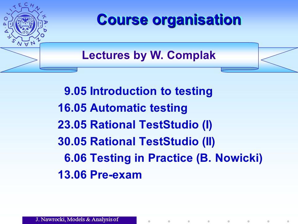 J. Nawrocki, Models & Analysis of Software Course organisation 9.05 Introduction to testing 16.05 Automatic testing 23.05 Rational TestStudio (I) 30.0