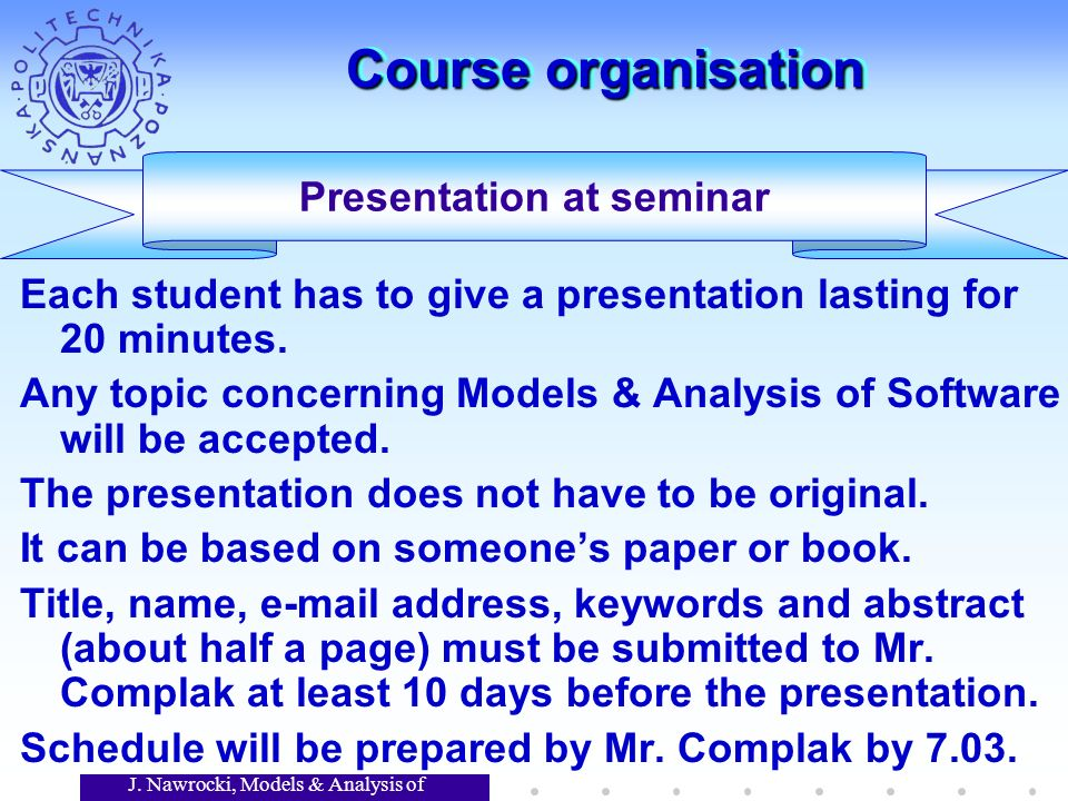 J. Nawrocki, Models & Analysis of Software Course organisation Each student has to give a presentation lasting for 20 minutes. Any topic concerning Mo