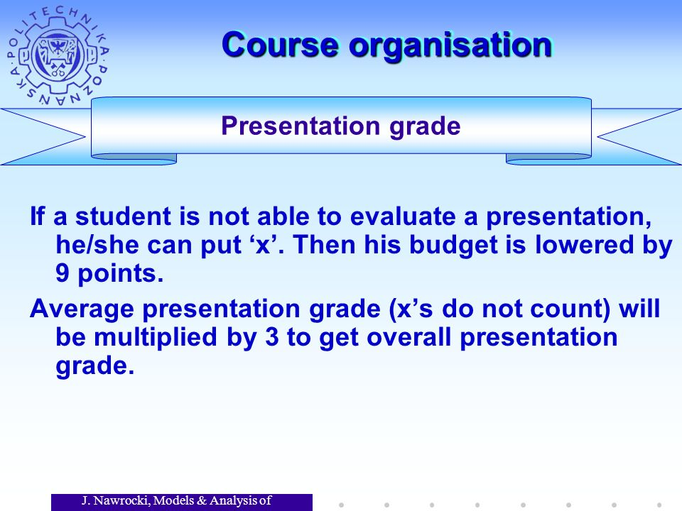 J. Nawrocki, Models & Analysis of Software Course organisation If a student is not able to evaluate a presentation, he/she can put x. Then his budget