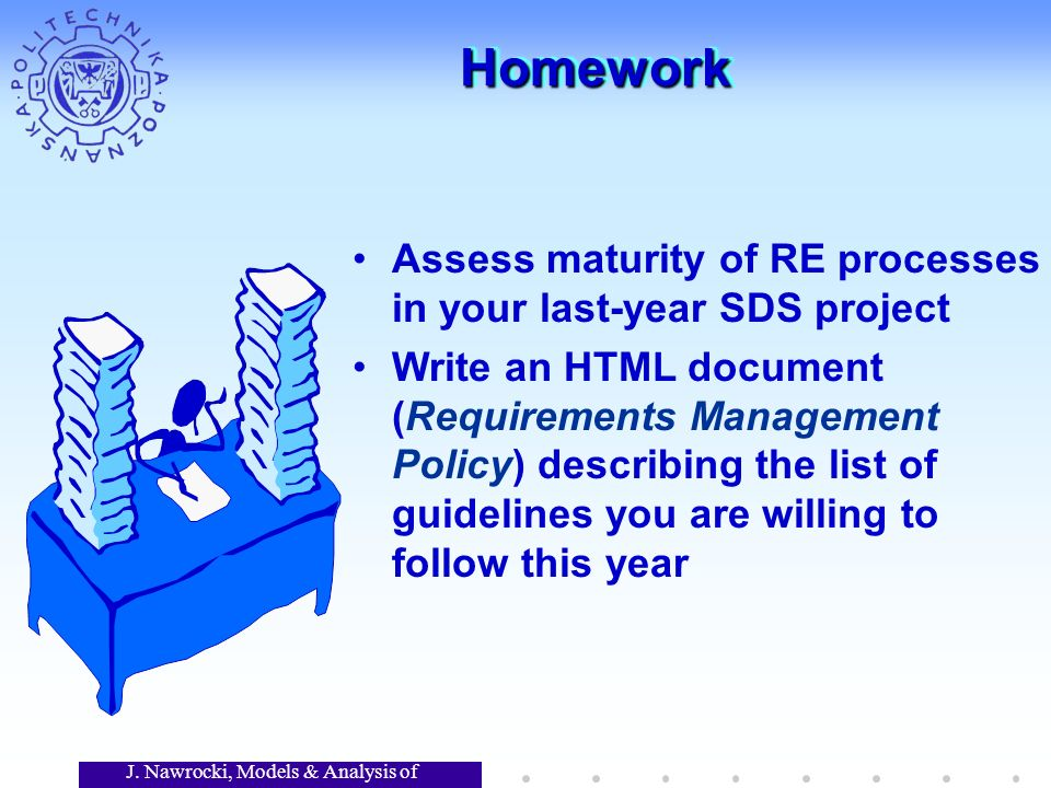 J. Nawrocki, Models & Analysis of Software HomeworkHomework Assess maturity of RE processes in your last-year SDS project Write an HTML document (Requ