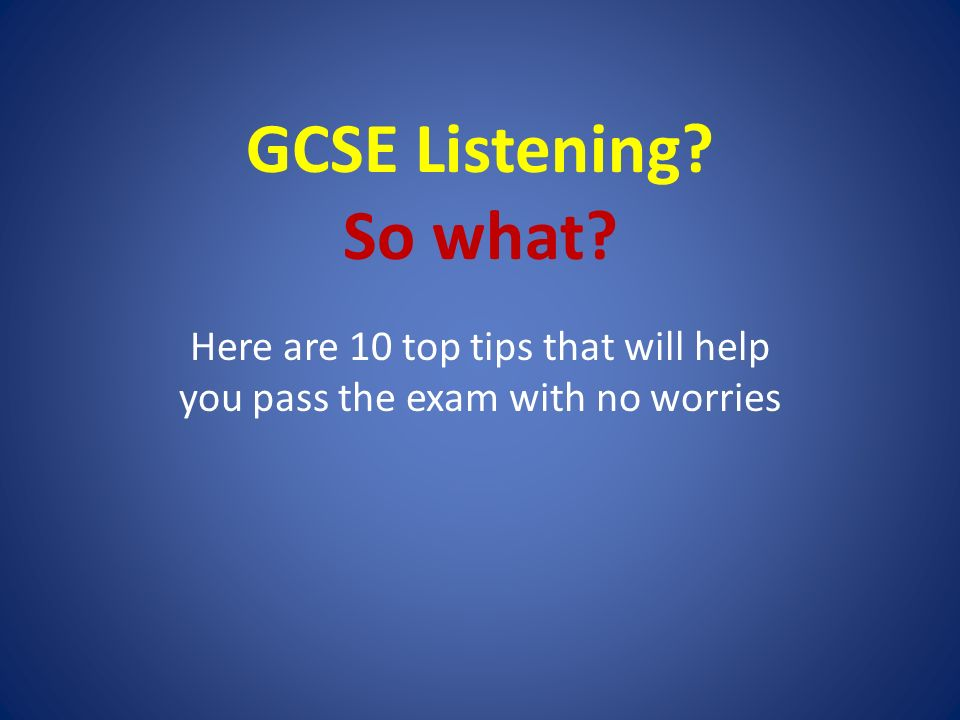 GCSE Listening So what Here are 10 top tips that will help you pass the exam with no worries