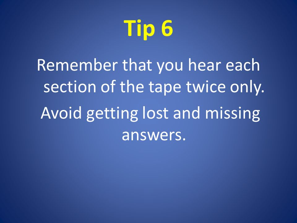 Tip 6 Remember that you hear each section of the tape twice only.