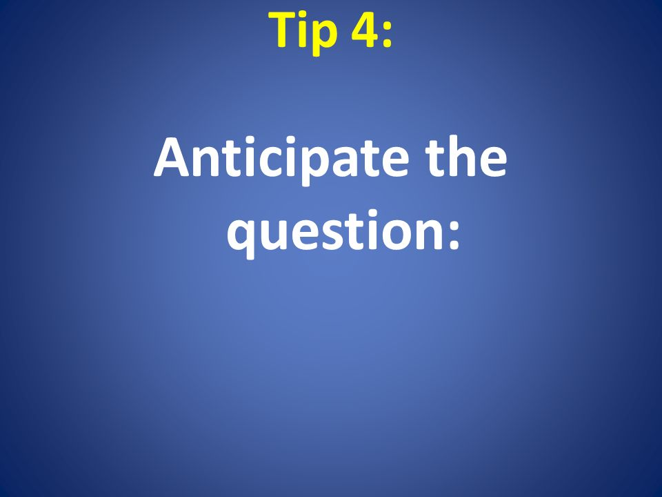 Tip 4: Anticipate the question: