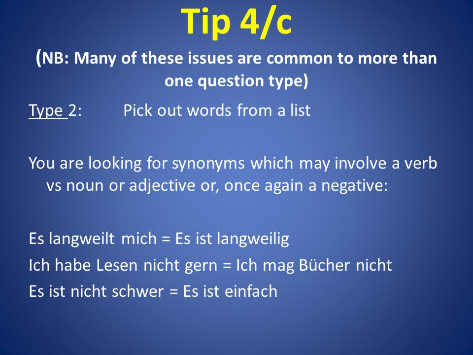 Tip 4/c ( NB: Many of these issues are common to more than one question type) Type 2:Pick out words from a list You are looking for synonyms which may involve a verb vs noun or adjective or, once again a negative: Es langweilt mich = Es ist langweilig Ich habe Lesen nicht gern = Ich mag Bücher nicht Es ist nicht schwer = Es ist einfach