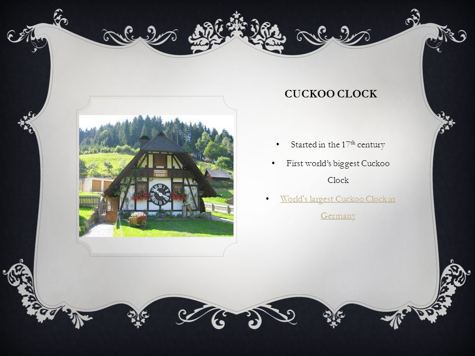 CUCKOO CLOCK Started in the 17 th century First worlds biggest Cuckoo Clock World s largest Cuckoo Clock in Germany World s largest Cuckoo Clock in Germany