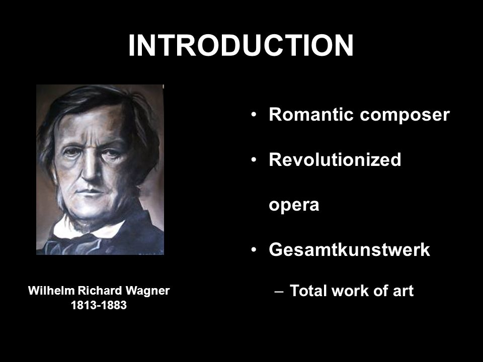 INTRODUCTION Romantic composer Revolutionized opera Gesamtkunstwerk –Total work of art Wilhelm Richard Wagner 1813-1883